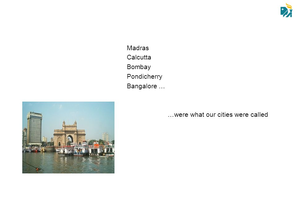 Madras Calcutta Bombay Pondicherry Bangalore … …were what our cities were called
