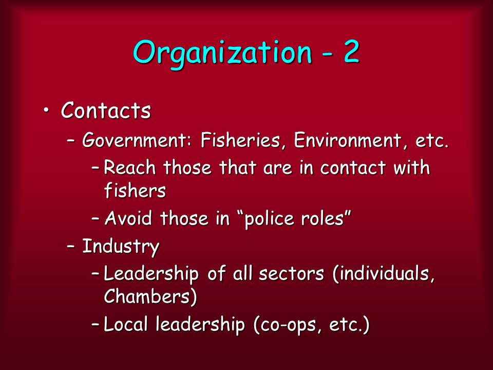 Organization - 2 ContactsContacts –Government: Fisheries, Environment, etc. –Reach those that are in contact with fishers –Avoid those in police roles