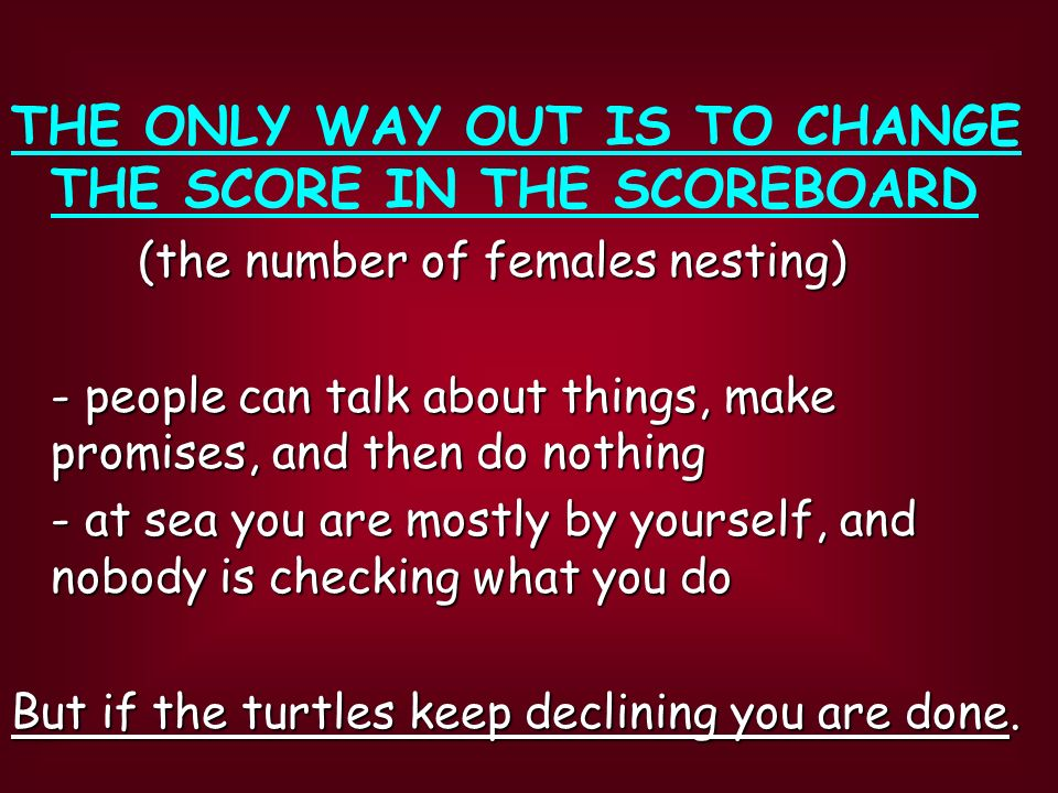 THE ONLY WAY OUT IS TO CHANGE THE SCORE IN THE SCOREBOARD (the number of females nesting) (the number of females nesting) - people can talk about things, make promises, and then do nothing - at sea you are mostly by yourself, and nobody is checking what you do But if the turtles keep declining you are done.