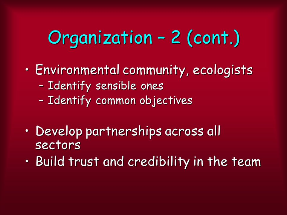 Organization – 2 (cont.) Environmental community, ecologistsEnvironmental community, ecologists –Identify sensible ones –Identify common objectives Develop partnerships across all sectorsDevelop partnerships across all sectors Build trust and credibility in the teamBuild trust and credibility in the team