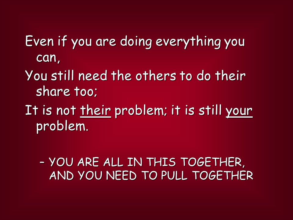 Even if you are doing everything you can, You still need the others to do their share too; It is not their problem; it is still your problem.