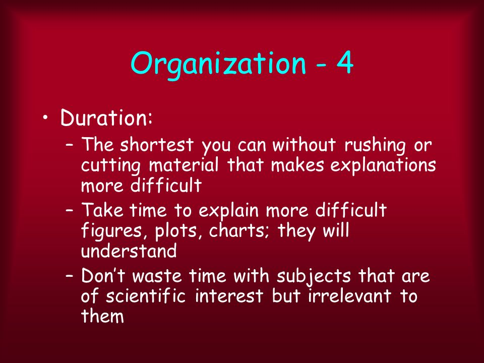 Organization - 4 Duration: –The shortest you can without rushing or cutting material that makes explanations more difficult –Take time to explain more difficult figures, plots, charts; they will understand –Dont waste time with subjects that are of scientific interest but irrelevant to them