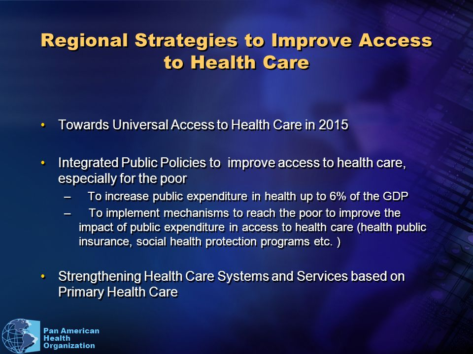 Pan American Health Organization Regional Strategies to Improve Access to Health Care Towards Universal Access to Health Care in 2015 Integrated Public Policies to improve access to health care, especially for the poor –To increase public expenditure in health up to 6% of the GDP – To implement mechanisms to reach the poor to improve the impact of public expenditure in access to health care (health public insurance, social health protection programs etc.