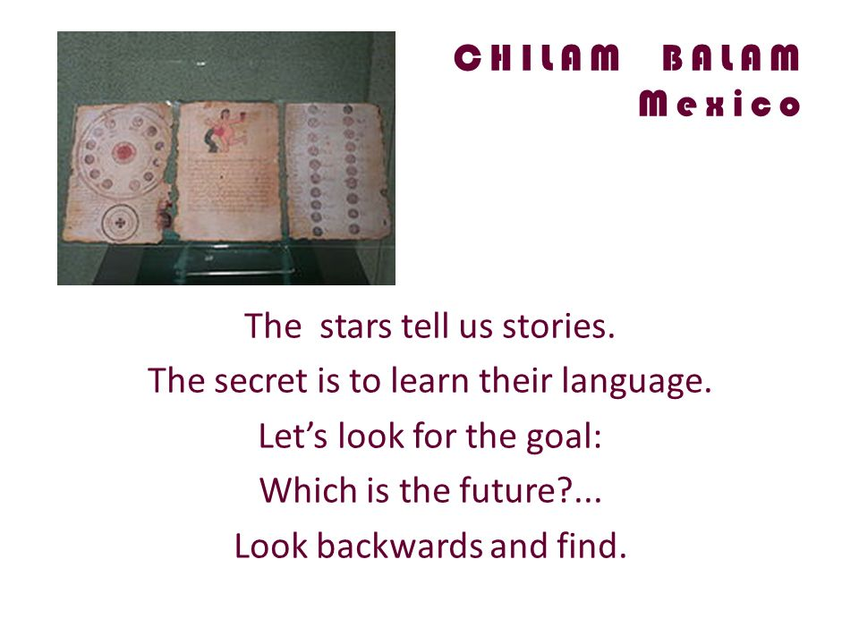 CHILAM BALAM Mexico The stars tell us stories. The secret is to learn their language.