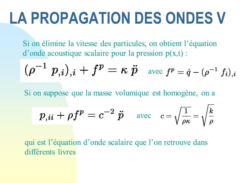 LA PROPAGATION DES ONDES V Si on élimine la vitesse des particules, on obtient léquation donde acoustique scalaire pour la pression p(x,t) : avec Si o