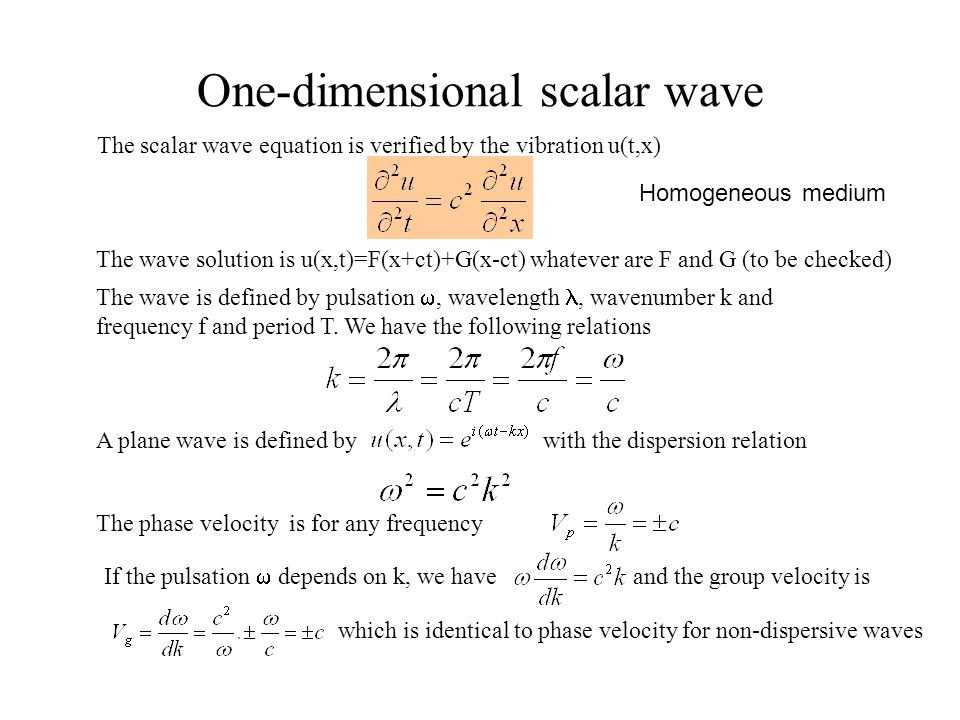 One-dimensional scalar wave The wave solution is u(x,t)=F(x+ct)+G(x-ct) whatever are F and G (to be checked) The wave is defined by pulsation, wavelen