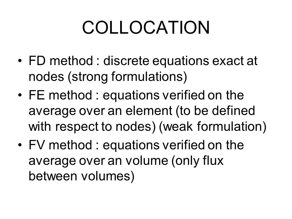 COLLOCATION FD method : discrete equations exact at nodes (strong formulations) FE method : equations verified on the average over an element (to be d