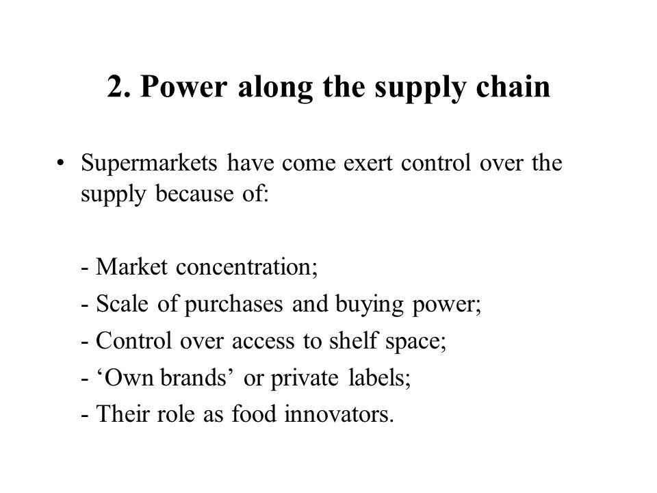 2. Power along the supply chain Supermarkets have come exert control over the supply because of: - Market concentration; - Scale of purchases and buyi