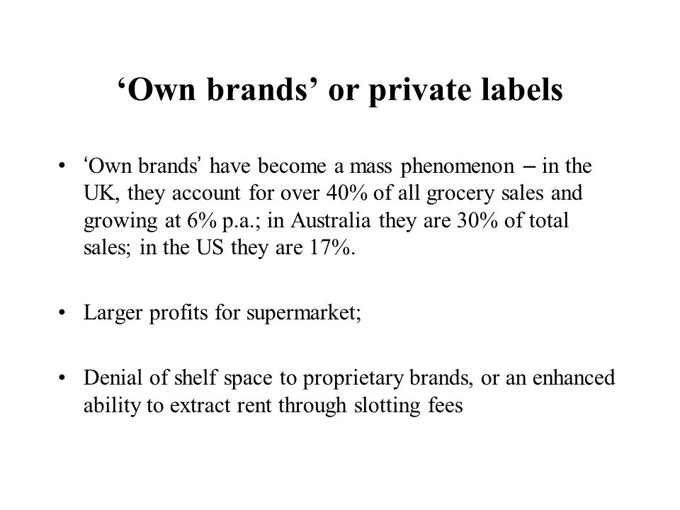 Own brands or private labels Own brands have become a mass phenomenon – in the UK, they account for over 40% of all grocery sales and growing at 6% p.