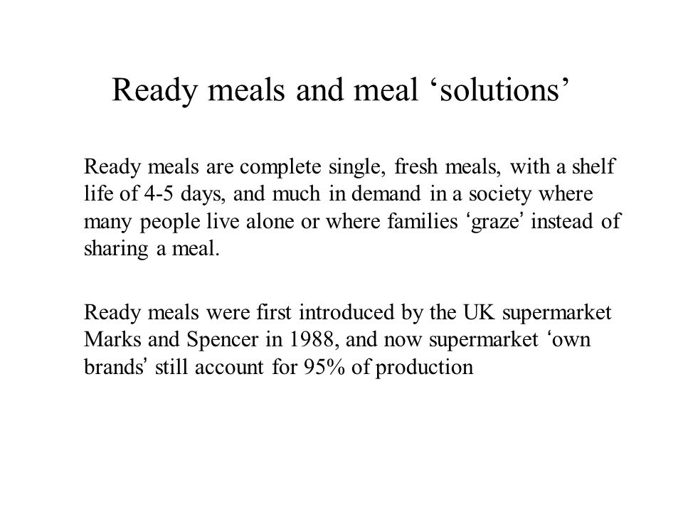 Ready meals and meal solutions Ready meals are complete single, fresh meals, with a shelf life of 4-5 days, and much in demand in a society where many