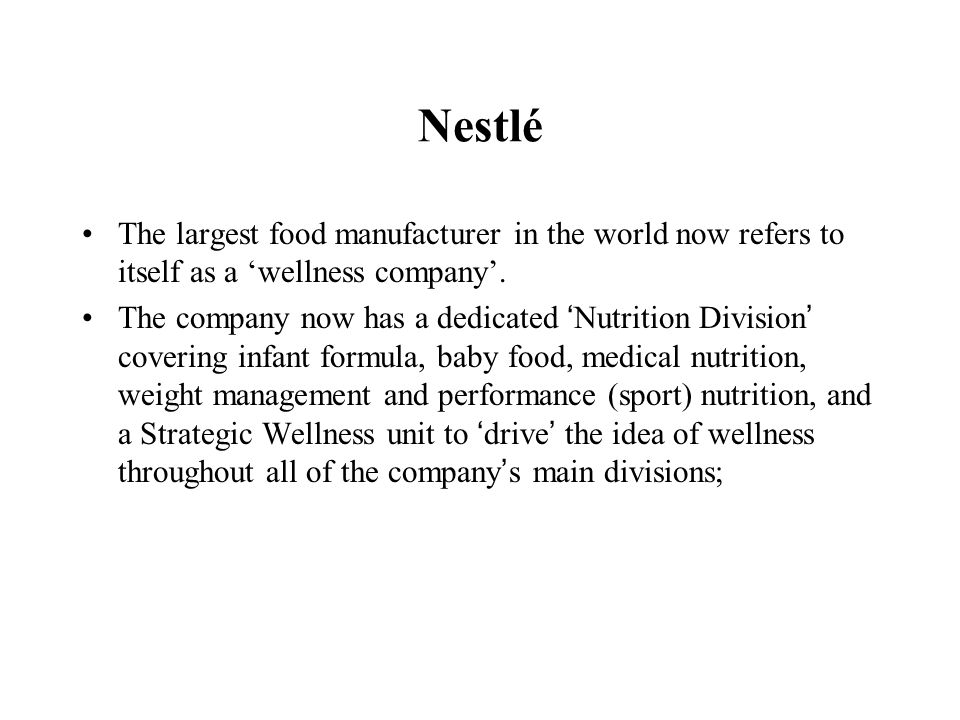 Nestlé The largest food manufacturer in the world now refers to itself as a wellness company. The company now has a dedicated Nutrition Division cover