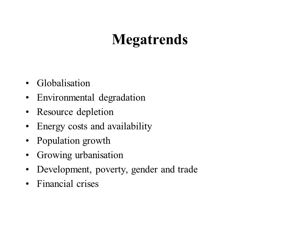 Megatrends Globalisation Environmental degradation Resource depletion Energy costs and availability Population growth Growing urbanisation Development