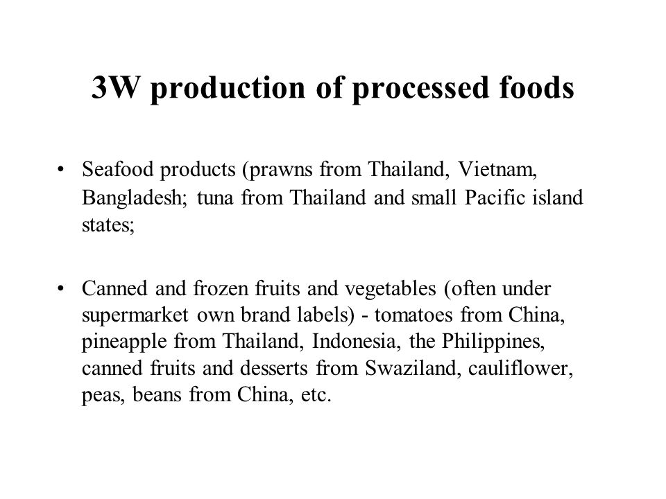 3W production of processed foods Seafood products (prawns from Thailand, Vietnam, Bangladesh; tuna from Thailand and small Pacific island states; Cann