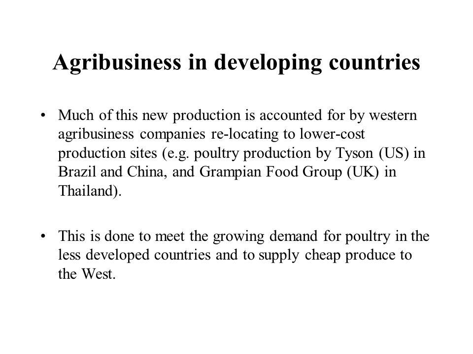Agribusiness in developing countries Much of this new production is accounted for by western agribusiness companies re-locating to lower-cost producti