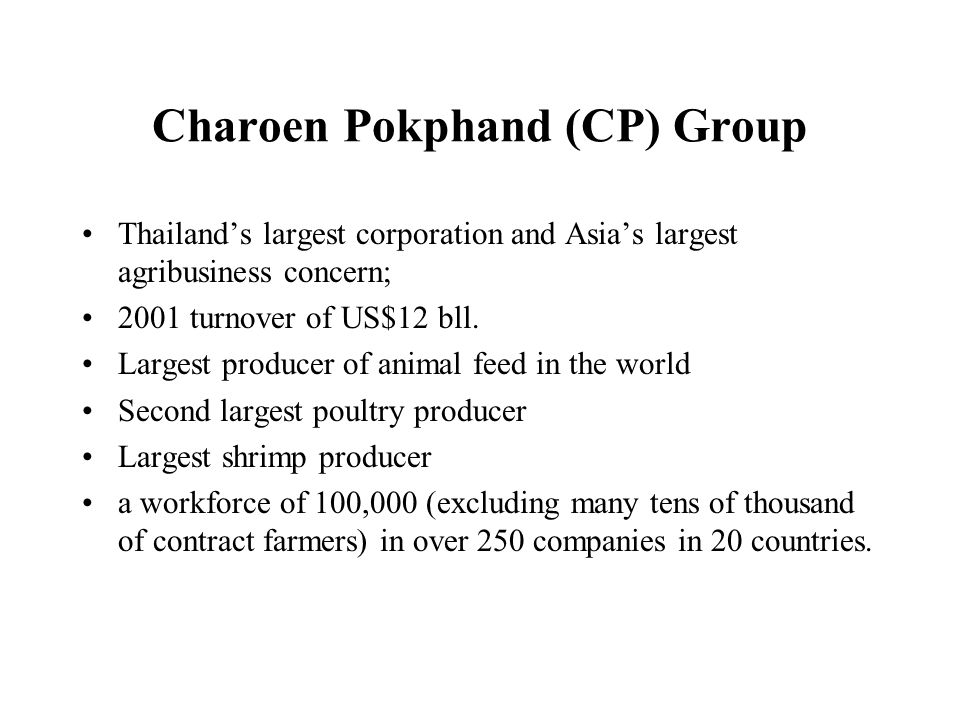 Charoen Pokphand (CP) Group Thailands largest corporation and Asias largest agribusiness concern; 2001 turnover of US$12 bll. Largest producer of anim