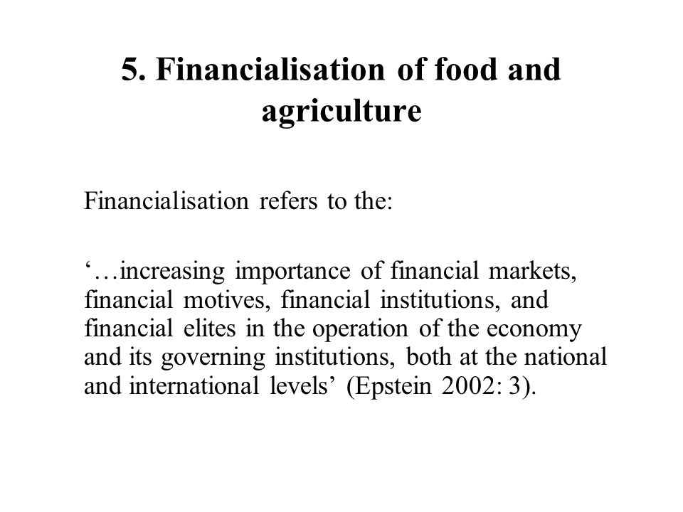 5. Financialisation of food and agriculture Financialisation refers to the: …increasing importance of financial markets, financial motives, financial