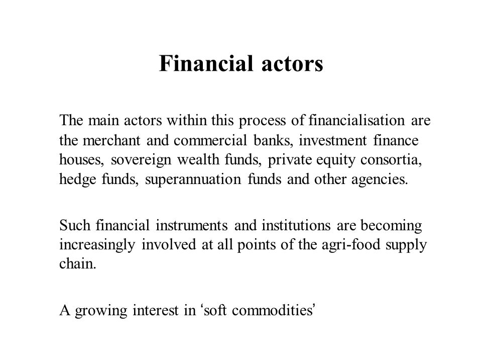 Financial actors The main actors within this process of financialisation are the merchant and commercial banks, investment finance houses, sovereign w