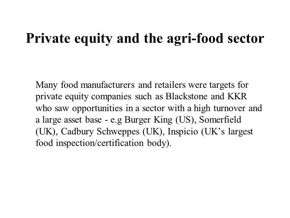 Private equity and the agri-food sector Many food manufacturers and retailers were targets for private equity companies such as Blackstone and KKR who