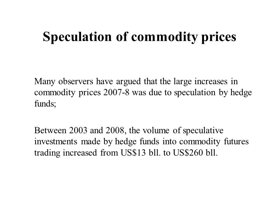 Speculation of commodity prices Many observers have argued that the large increases in commodity prices 2007-8 was due to speculation by hedge funds;