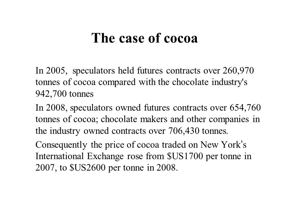 The case of cocoa In 2005, speculators held futures contracts over 260,970 tonnes of cocoa compared with the chocolate industry's 942,700 tonnes In 20