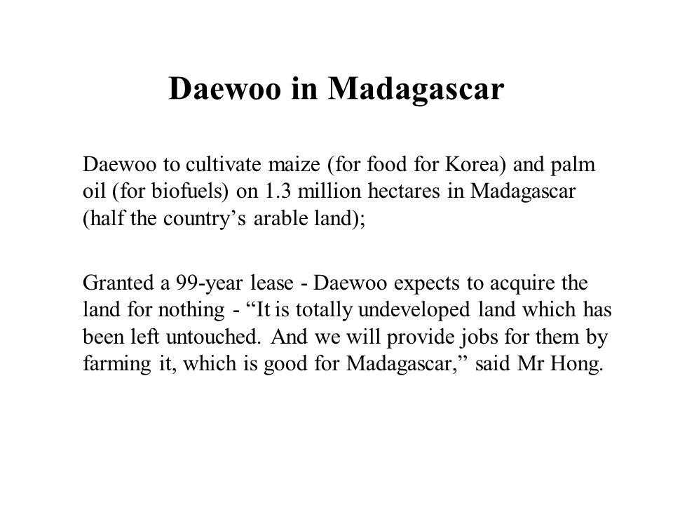 Daewoo in Madagascar Daewoo to cultivate maize (for food for Korea) and palm oil (for biofuels) on 1.3 million hectares in Madagascar (half the countr