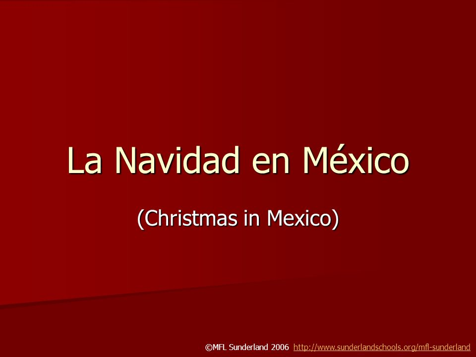 La Navidad en México (Christmas in Mexico) ©MFL Sunderland 2006 http://www.sunderlandschools.org/mfl-sunderlandhttp://www.sunderlandschools.org/mfl-su