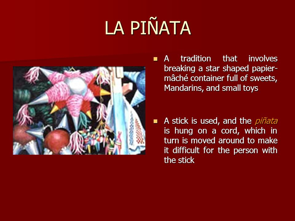 LA PIÑATA A tradition that involves breaking a star shaped papier- mâché container full of sweets, Mandarins, and small toys A tradition that involves
