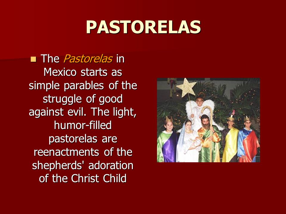 PASTORELAS The Pastorelas in Mexico starts as simple parables of the struggle of good against evil. The light, humor-filled pastorelas are reenactment