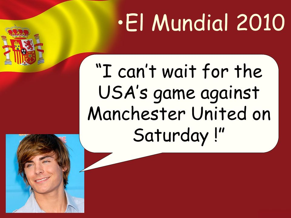 El Mundial 2010 I cant wait for the USAs game against Manchester United on Saturday !