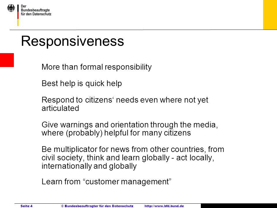 Seite 4 © Bundesbeauftragter für den Datenschutzhttp://www.bfd.bund.de Responsiveness More than formal responsibility Best help is quick help Respond