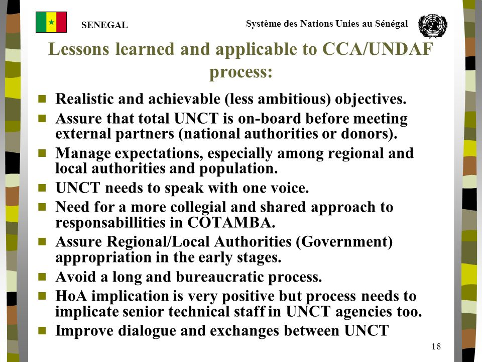 Système des Nations Unies au Sénégal SENEGAL 18 Lessons learned and applicable to CCA/UNDAF process: Realistic and achievable (less ambitious) objectives.