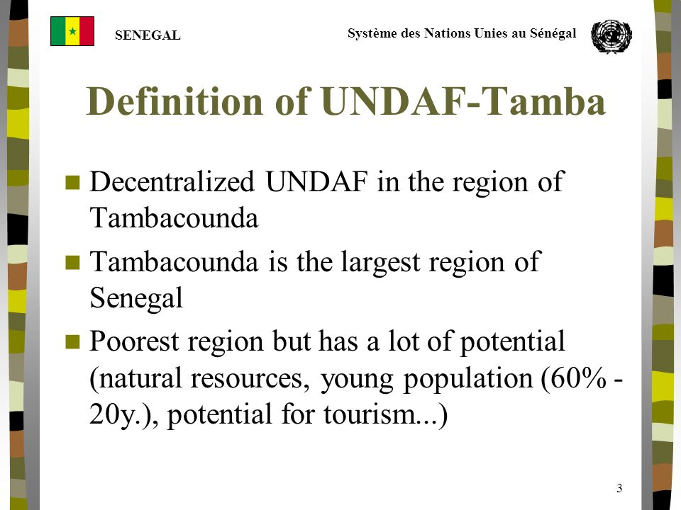 Système des Nations Unies au Sénégal SENEGAL 3 Definition of UNDAF-Tamba Decentralized UNDAF in the region of Tambacounda Tambacounda is the largest region of Senegal Poorest region but has a lot of potential (natural resources, young population (60% - 20y.), potential for tourism...)