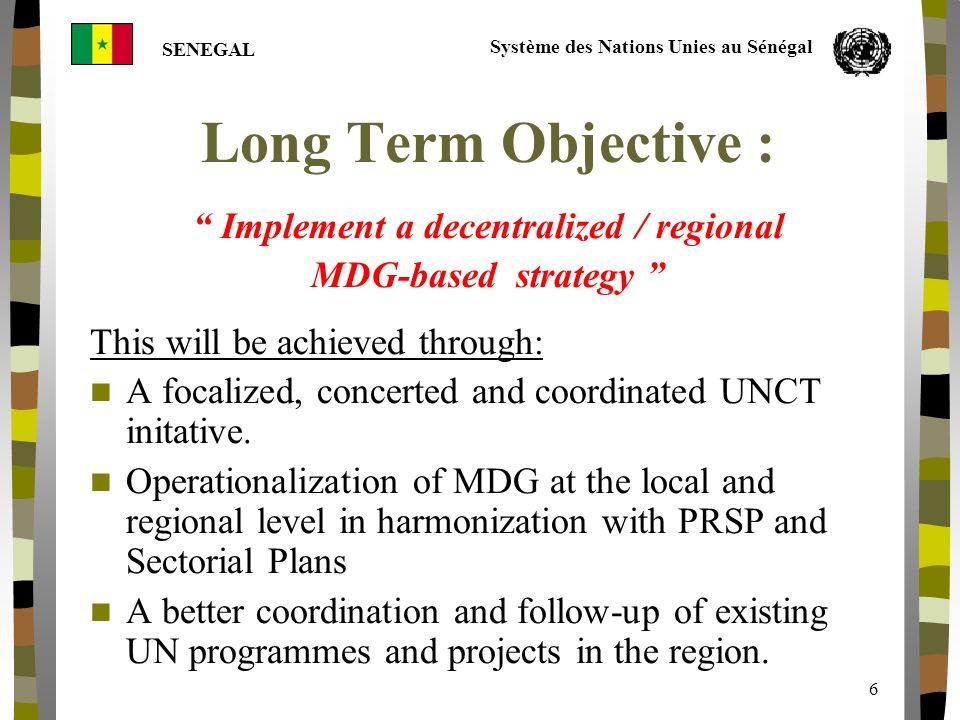 Système des Nations Unies au Sénégal SENEGAL 6 Long Term Objective : Implement a decentralized / regional MDG-based strategy This will be achieved through: A focalized, concerted and coordinated UNCT initative.
