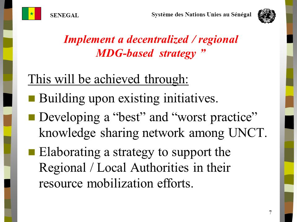 Système des Nations Unies au Sénégal SENEGAL 7 Implement a decentralized / regional MDG-based strategy This will be achieved through: Building upon ex