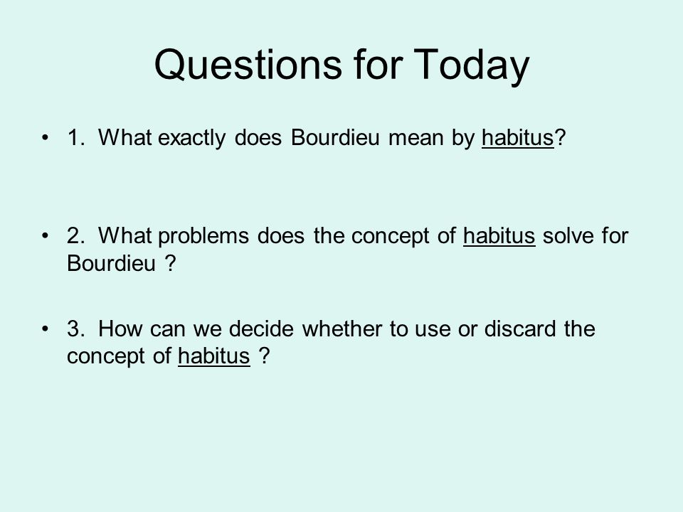 Questions for Today 1. What exactly does Bourdieu mean by habitus? 2. What problems does the concept of habitus solve for Bourdieu ? 3. How can we dec