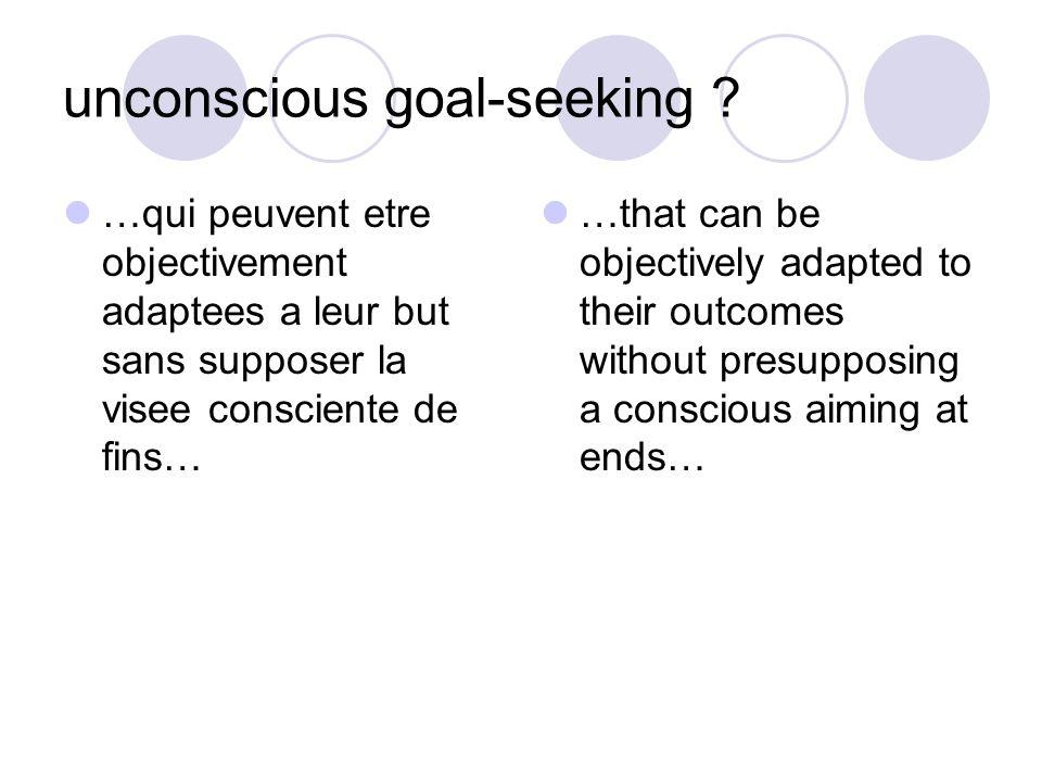 unconscious goal-seeking ? …qui peuvent etre objectivement adaptees a leur but sans supposer la visee consciente de fins… …that can be objectively ada