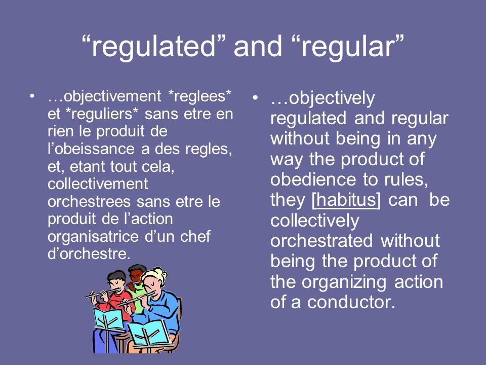 regulated and regular …objectivement *reglees* et *reguliers* sans etre en rien le produit de lobeissance a des regles, et, etant tout cela, collectiv