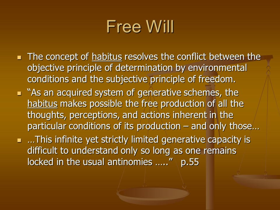 Free Will The concept of habitus resolves the conflict between the objective principle of determination by environmental conditions and the subjective
