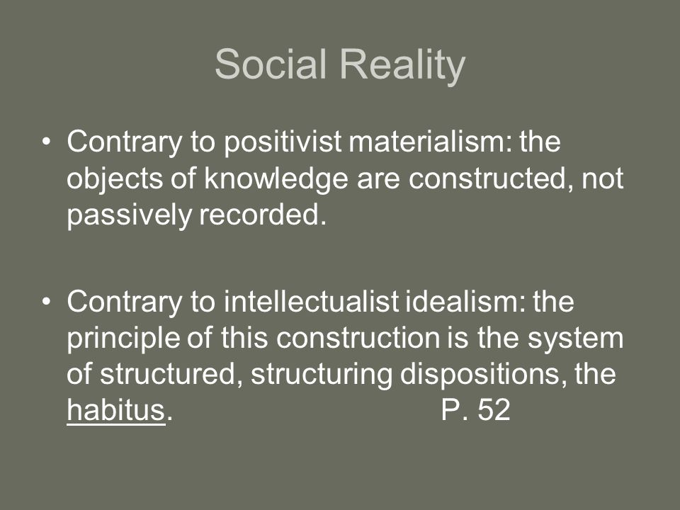 Social Reality Contrary to positivist materialism: the objects of knowledge are constructed, not passively recorded. Contrary to intellectualist ideal