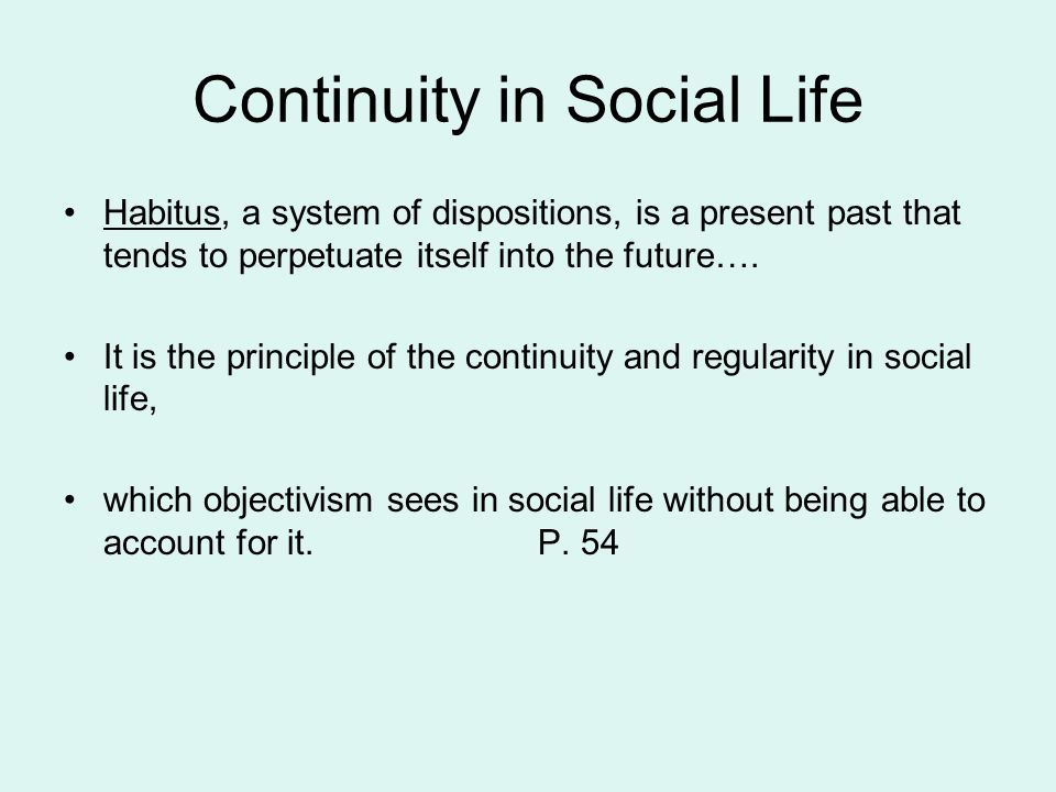 Continuity in Social Life Habitus, a system of dispositions, is a present past that tends to perpetuate itself into the future…. It is the principle o