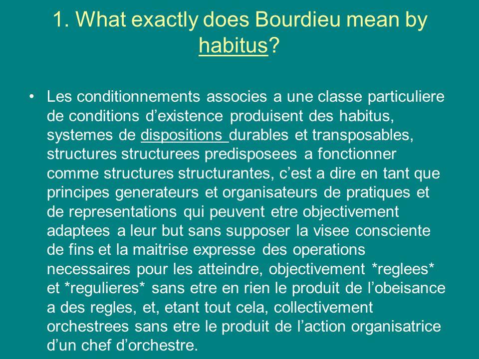 1. What exactly does Bourdieu mean by habitus? Les conditionnements associes a une classe particuliere de conditions dexistence produisent des habitus