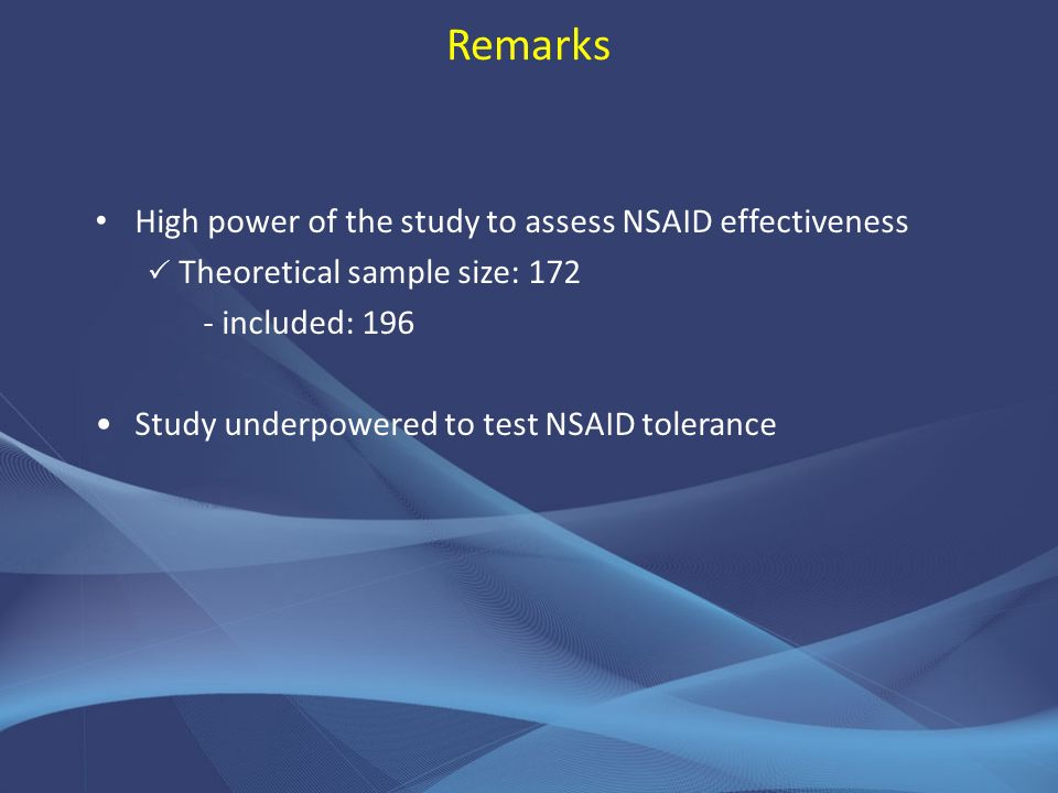 Remarks High power of the study to assess NSAID effectiveness Theoretical sample size: 172 - included: 196 Study underpowered to test NSAID tolerance