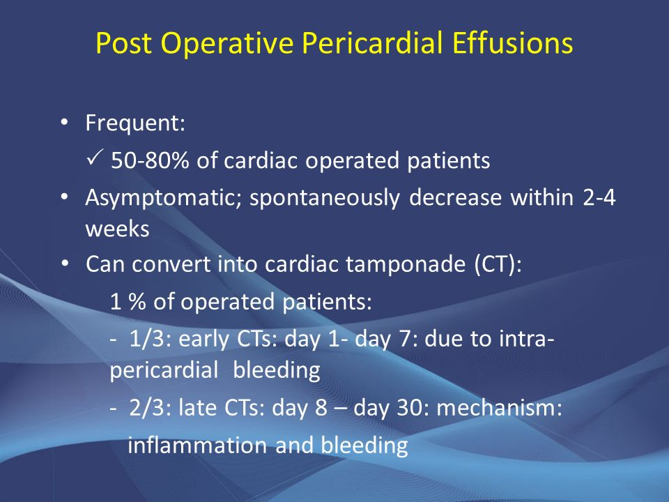 Post Operative Pericardial Effusions Frequent: 50-80% of cardiac operated patients Asymptomatic; spontaneously decrease within 2-4 weeks Can convert i