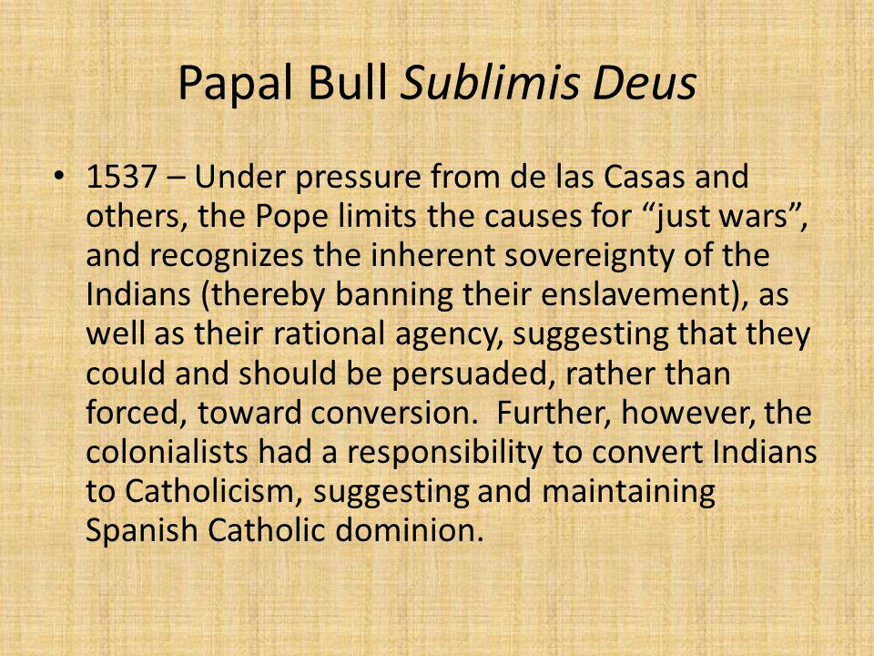 Papal Bull Sublimis Deus 1537 – Under pressure from de las Casas and others, the Pope limits the causes for just wars , and recognizes the inherent sovereignty of the Indians (thereby banning their enslavement), as well as their rational agency, suggesting that they could and should be persuaded, rather than forced, toward conversion.