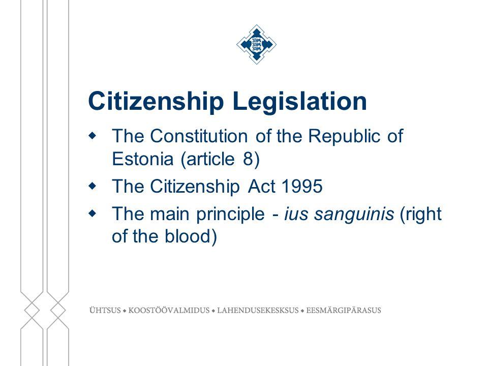 Citizenship Legislation  The Constitution of the Republic of Estonia (article 8)  The Citizenship Act 1995  The main principle - ius sanguinis (right of the blood)