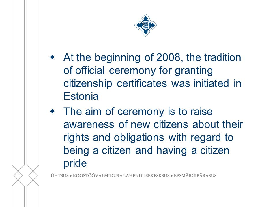  At the beginning of 2008, the tradition of official ceremony for granting citizenship certificates was initiated in Estonia  The aim of ceremony is