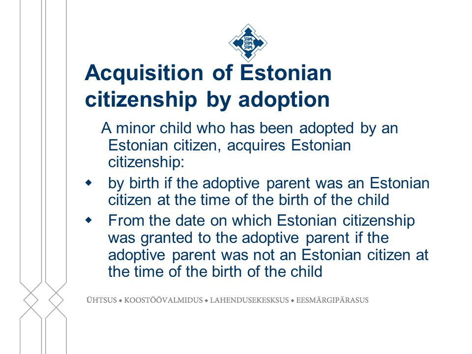 Acquisition of Estonian citizenship by adoption A minor child who has been adopted by an Estonian citizen, acquires Estonian citizenship:  by birth i