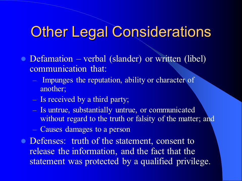 Other Legal Considerations Defamation – verbal (slander) or written (libel) communication that: – Impunges the reputation, ability or character of another; – Is received by a third party; – Is untrue, substantially untrue, or communicated without regard to the truth or falsity of the matter; and – Causes damages to a person Defenses: truth of the statement, consent to release the information, and the fact that the statement was protected by a qualified privilege.