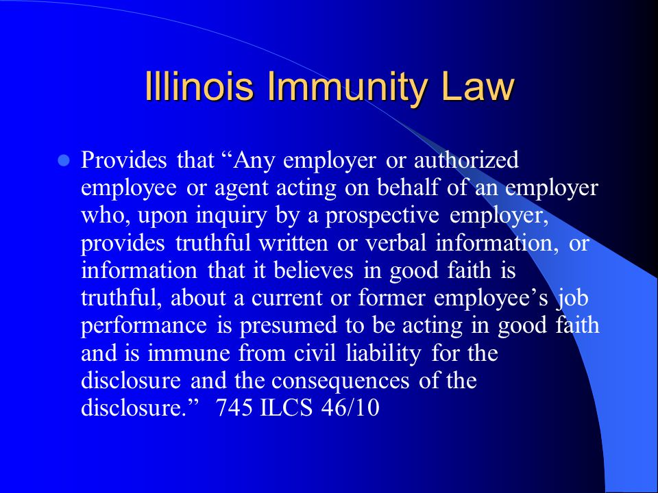 Illinois Immunity Law Provides that Any employer or authorized employee or agent acting on behalf of an employer who, upon inquiry by a prospective employer, provides truthful written or verbal information, or information that it believes in good faith is truthful, about a current or former employee's job performance is presumed to be acting in good faith and is immune from civil liability for the disclosure and the consequences of the disclosure. 745 ILCS 46/10