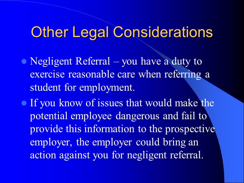 Other Legal Considerations Negligent Referral – you have a duty to exercise reasonable care when referring a student for employment.